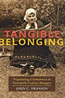 Tangible Belonging: Negotiating Germanness in Twentieth-century Hungary (Pitt Series in Russian and East European Studies)