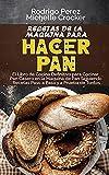 Recetas de La Máquina para Hacer Pan: El Libro de Cocina Definitivo para Cocinar Pan Casero en la...