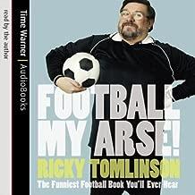 Football My Arse!: The Funniest Football Book You'll Ever Hear