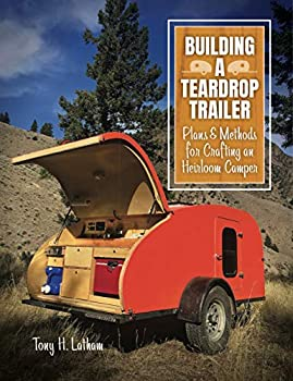Building a Teardrop Trailer  Plans and Methods for Crafting an Heirloom Camper