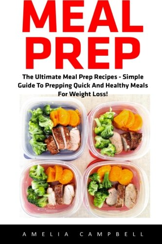 Meal Prep: The Ultimate Meal Prep Recipes - Simple Guide To Prepping Quick...