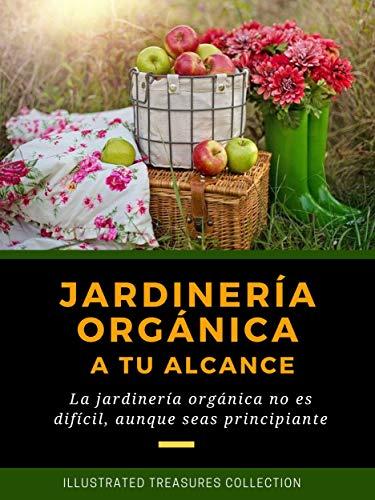 JARDINERÍA ORGÁNICA A TU ALCANCE: Cultiva tus propios vegetales orgánicos y obtén sus beneficios para la salud: La jardinería orgánica no es difícil, aunque seas principiante