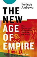 The New Age of Empire: How Racism and Colonialism Still Rule the World