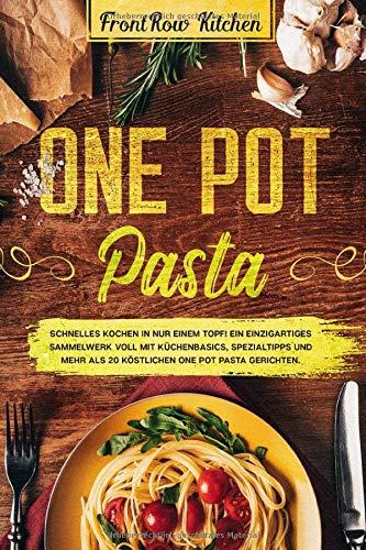 One Pot Pasta: Schnelles Kochen in nur einem Topf! Ein einzigartiges Sammelwerk voll mit Küchenbasics, Spezialtipps und mehr als 20 köstlichen One Pot Pasta Gerichten.