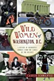 Wild Women of Washington, D.C.: A History of Disorderly Conduct from the Ladies of the District (Wicked)
