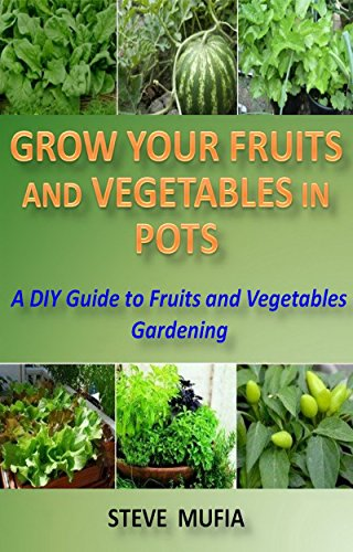 Grow Your Fruits and Vegetables in Pots.: A DIY Guide to Fruit and Vegetable Gardening. by [STEVE MUFIA]