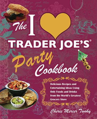The I Love Trader Joe's Party Cookbook: Delicious Recipes and Entertaining Ideas Using Only Foods and Drinks from the World's Greatest Grocery (Unofficial Trader Joe's Cookbooks)