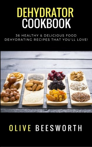 Best Deals! Dehydrator Cookbook: 36 Healthy & Delicious Food Dehydrating Recipes That You'll Love!