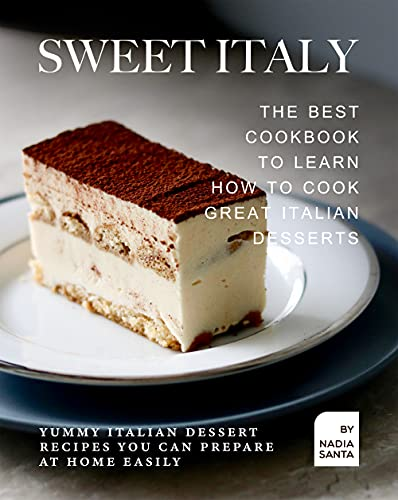 Sweet Italy: The Best Cookbook to Learn How to Cook Great Italian Desserts: Yummy Italian Dessert Recipes You Can Prepare at Home Easily (English Edition)