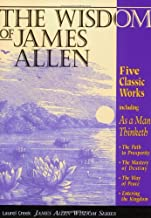 The Wisdom of James Allen : Including As a Man Thinketh, The Path to Prosperity, The Mastery of Destiny, The Way of Peace, and Entering the Kingdom (Radiant Life)