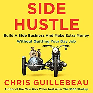 Side Hustle     Build a side business and make extra money - without quitting your day job              By:                                                                                                                                 Chris Guillebeau                               Narrated by:                                                                                                                                 Chris Guillebeau                      Length: 4 hrs and 48 mins     53 ratings     Overall 4.3