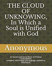 THE CLOUD OF UNKNOWING, In Which a Soul is Unified with God: An Ancient and Secret Book of Christian Contemplation