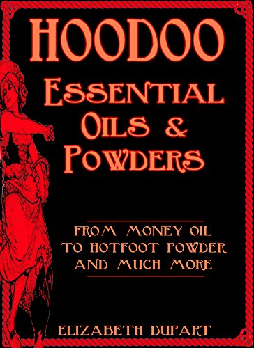 Hoodoo Essential Oils and Powders: From Money Oil to Hotfoot Powder and Much More (Hoodoo Recipes)