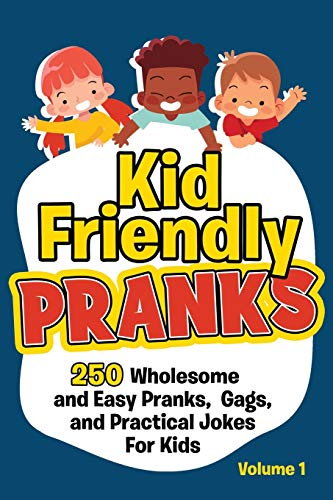 Kid Friendly Pranks: 250 Wholesome and Easy Pranks, Gags, and Practical Jokes For Kids