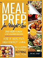 Meal Prep for Weight Loss: 200 Very Easy Low-Calories Recipes for a Healthy and High-Energy Living. Including a 4-Weeks Inspiring Meal Plan