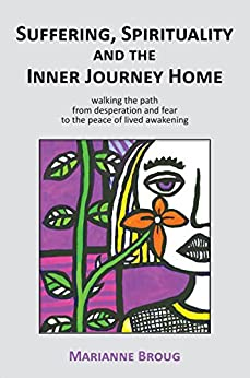 Suffering, Spirituality and the Inner Journey Home: Walking the path from desperation and fear to the peace of lived awakening by [Marianne Broug]