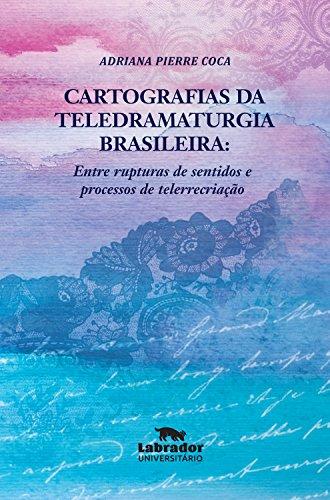 Cartografias da teledramaturgia brasileira:: entre rupturas de sentidos e processos de telerrecriação (Portuguese Edition)