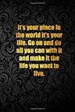 It's your place in the world it's your life. Go on and do all you can with it and make it the life you want to live.: Lined notebook