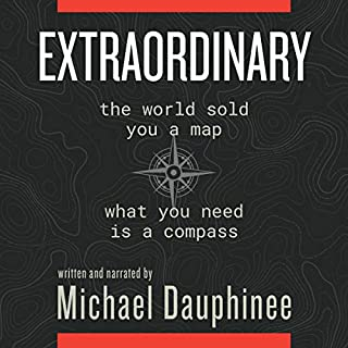 Extraordinary: The World Sold You a Map. What You Need Is a Compass                   By:                                                                                                                                 Michael Dauphinee                               Narrated by:                                                                                                                                 Michael Dauphinee                      Length: 4 hrs and 58 mins     5 ratings     Overall 5.0