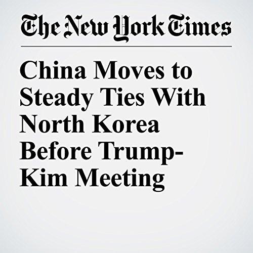 China Moves to Steady Ties With North Korea Before Trump-Kim Meeting copertina