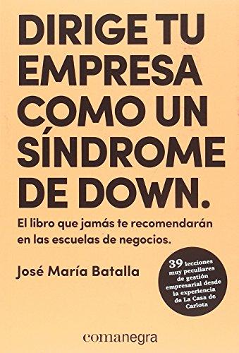 Dirige tu empresa como un síndrome de Down: El libro que jamás te recomendarán en las escuelas de negocios