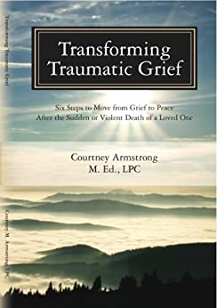 Transforming Traumatic Grief: Six Steps to Move from Grief to Peace after the Sudden or Violent Death of a Loved One by [Courtney Armstrong]