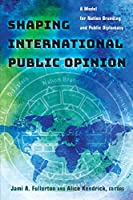 Shaping International Public Opinion: A Model for Nation Branding and Public Diplomacy (Peter Lang Media and Communication)