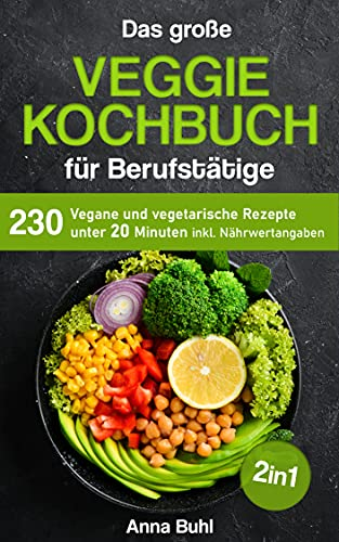 Das große Veggie Kochbuch für Berufstätige : 230 vegane und vegetarische Rezepte unter 20 Minuten inkl. Nährwertangaben
