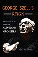 George Szell's Reign: Behind the Scenes With the Cleveland Orchestra (Music in American Life)