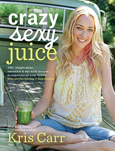 Crazy Sexy Juice: 100+ Simple Juice, Smoothie & Nut Milk Recipes to Supercharge Your Health