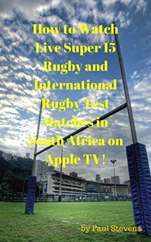 How to Watch Live Super 15 Rugby and International Rugby Test matches in South Africa on Apple TV! (English Edition)