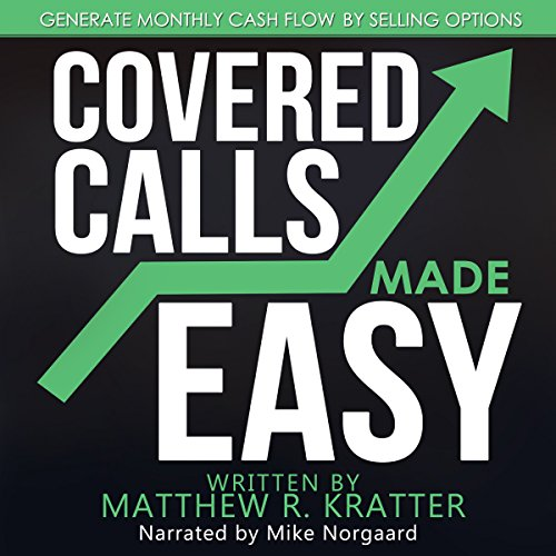 Covered Calls Made Easy     Generate Monthly Cash Flow by Selling Options              By:                                                                                                                                 Matthew R. Kratter                               Narrated by:                                                                                                                                 Mike Norgaard                      Length: 35 mins     73 ratings     Overall 4.5
