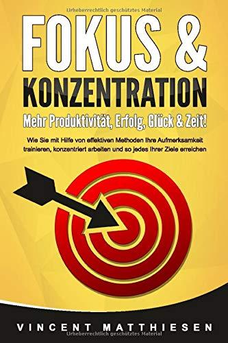 FOKUS & KONZENTRATION - Mehr Produktivität, Erfolg, Glück & Zeit!: Wie Sie mit Hilfe von effektiven Methoden Ihre Aufmerksamkeit trainieren, konzentriert arbeiten und so jedes Ihrer Ziele erreichen