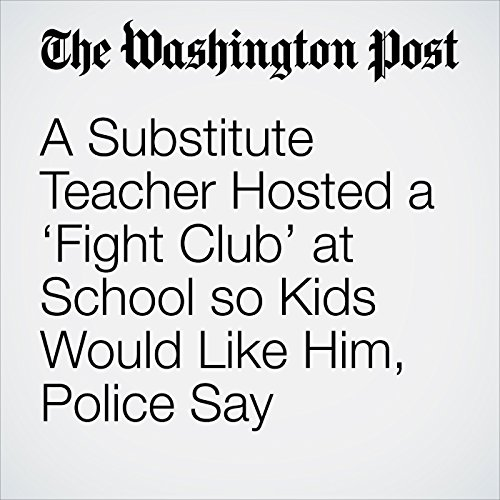 A Substitute Teacher Hosted a 'Fight Club' at School so Kids Would Like Him, Police Say copertina