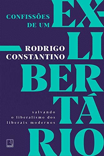 Confissões de um ex-libertário: Salvando o liberalismo dos liberais modernos