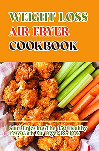 Weight Loss Air Fryer Cookbook: Start Enjoying The 850 Healthy Low Carb Air Fryer Recipes: Low Carb Weight Loss Tips (English Edition)