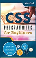 CSS Programming for Beginners: How to Learn CSS in Less Than 7 Days. The Revolutionary Step-by- Step Crash Course From Novice to Advance Programmer (Computer Programming Crash Course)