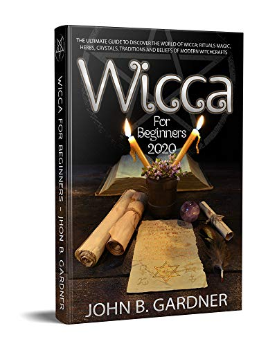 WICCA FOR BEGINNERS 2020: THE ULTIMATE GUIDE TO DISCOVER THE WORLD OF WICCA; RITUALS MAGIC, HERBS, CRYSTALS, TRADITIONS AND BELIEFS OF MODERN WITCHCRAFTS (English Edition)