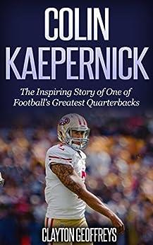 Colin Kaepernick: The Inspiring Story of One of Football's Greatest Quarterbacks (Football Biography Books) by [Clayton Geoffreys]