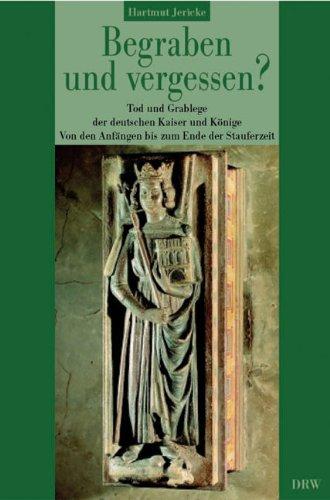 Begraben und vergessen? Band 1: Tod und Grablege der deutschen Kaiser und Könige. Von den Anfängen bis zum Ende der Stauferzeit (1273)