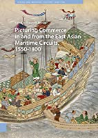 Picturing Commerce in and from the East Asian Maritime Circuits, 1550-1800: Visual and Material Culture, 1300-1700