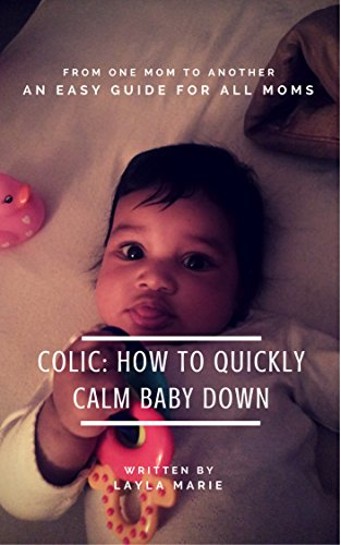 Colic: How To Quickly Calm Baby Down: An Easy Guide For All Moms (English Edition)
