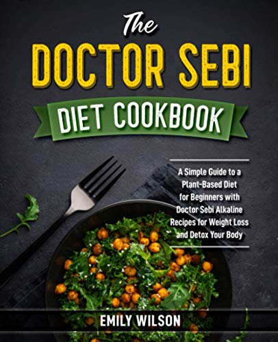 The Doctor Sebi Diet Cookbook: A Simple Guide to a Plant-Based Diet for Beginners with Doctor Sebi Alkaline Recipes for Weight Loss and Detox Your Body
