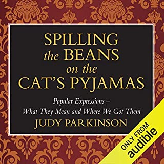 Spilling the Beans on the Cat's Pyjamas     Popular Expressions - What They Mean and Where We Got Them              By:                                                                                                                                 Judy Parkinson                               Narrated by:                                                                                                                                 Kim Hicks                      Length: 3 hrs and 35 mins     18 ratings     Overall 3.2