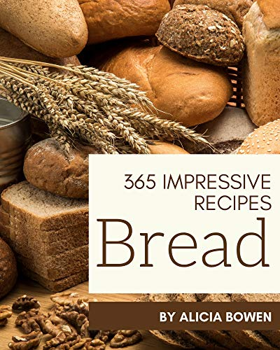 365 Impressive Bread Recipes: Make Cooking at Home Easier with Bread Cookbook! (English Edition)
