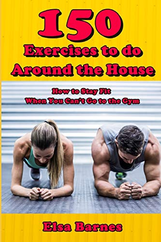 150 Exercises to do Around the House: How to Stay Fit When You Can't Go to the Gym