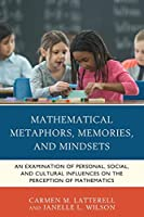Mathematical Metaphors, Memories, and Mindsets: An Examination of Personal, Social, and Cultural Influences on the Perception of Mathematics