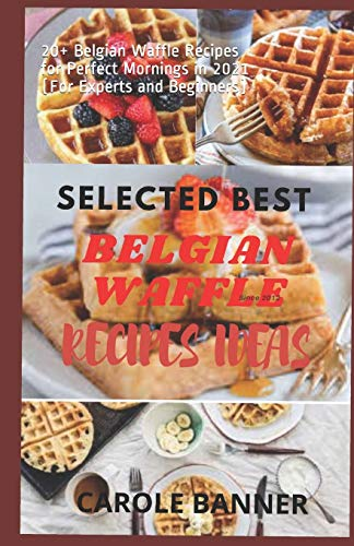 Selected Best Belgian Waffle Recipes Ideas: 20+ Belgian Waffle Recipes for Perfect Mornings in 2021 (For Experts and Beginners)