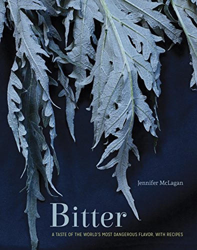 Bitter: A Taste of the World's Most Dangerous Flavor, with Recipes [A Cookbook]