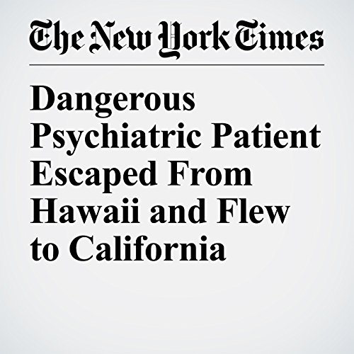 Dangerous Psychiatric Patient Escaped From Hawaii and Flew to California copertina